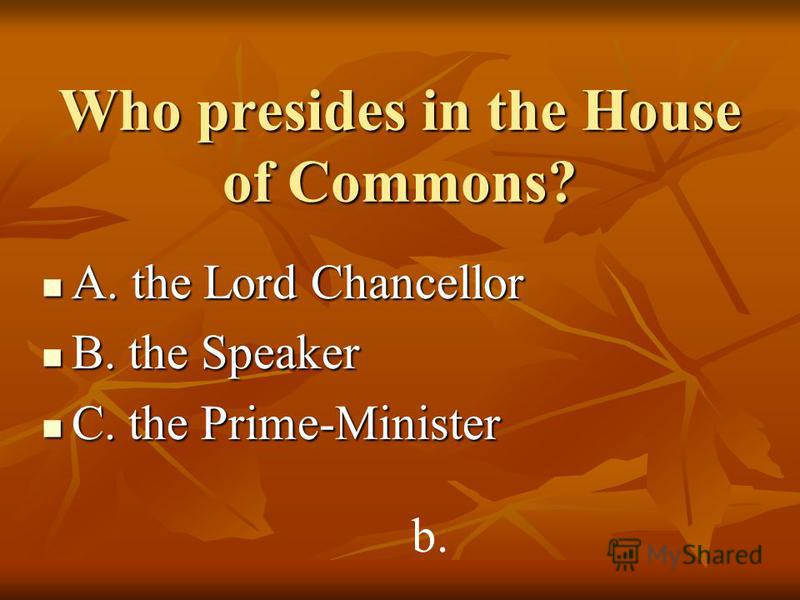 Who presides in the House of Commons? A. the Lord Chancellor A. the Lord Chancellor B. the Speaker B. the Speaker C. the Prime-Minister C. the Prime-Minister b.