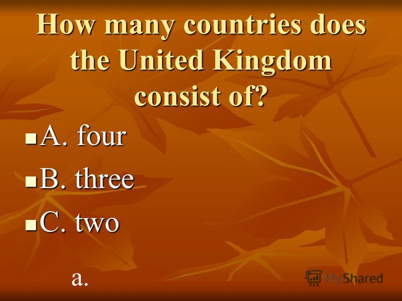How many countries does the United Kingdom consist of? A. four A. four B. three B. three C. two C. two a.
