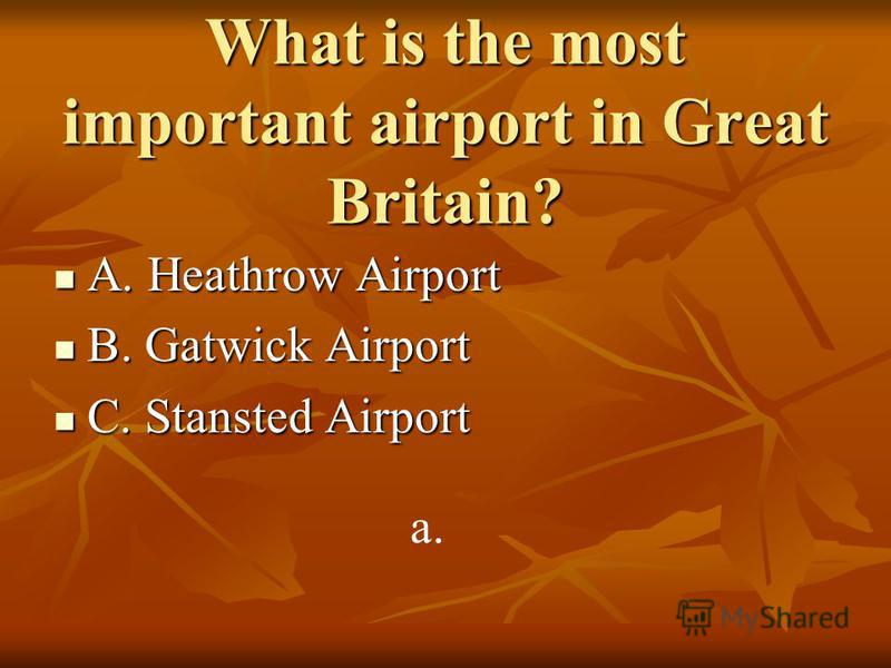 What is the most important airport in Great Britain? A. Heathrow Airport A. Heathrow Airport B. Gatwick Airport B. Gatwick Airport C. Stansted Airport C. Stansted Airport a.