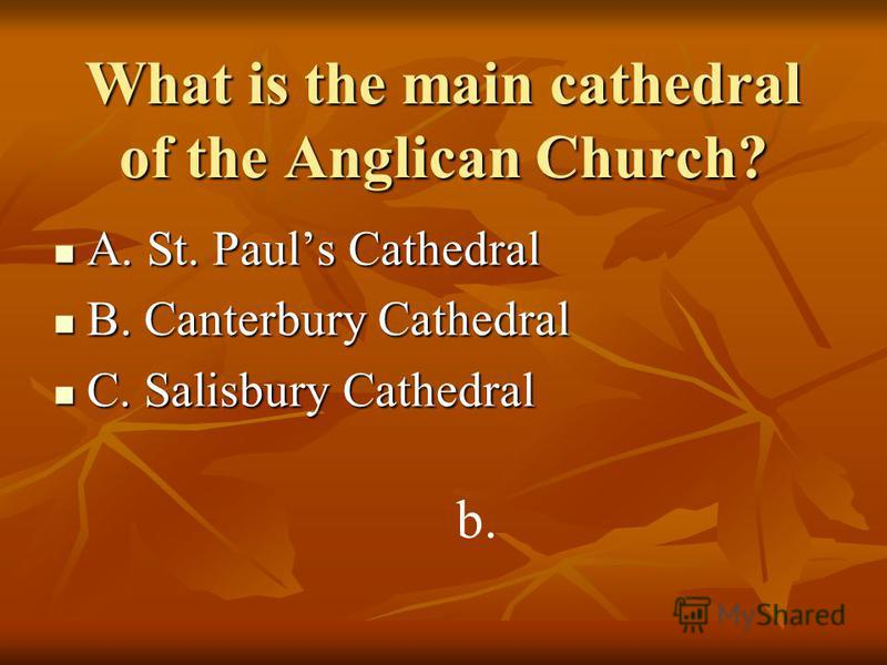 What is the main cathedral of the Anglican Church? A. St. Pauls Cathedral A. St. Pauls Cathedral B. Canterbury Cathedral B. Canterbury Cathedral C. Salisbury Cathedral C. Salisbury Cathedral b.