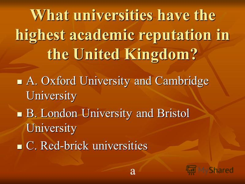 What universities have the highest academic reputation in the United Kingdom? A. Oxford University and Cambridge University A. Oxford University and Cambridge University B. London University and Bristol University B. London University and Bristol Uni