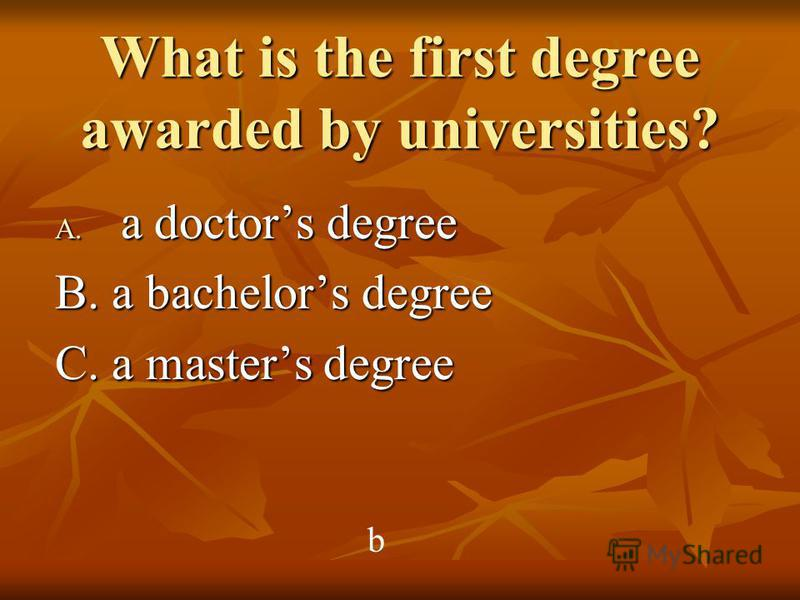 What is the first degree awarded by universities? A. a doctors degree B. a bachelors degree C. a masters degree b