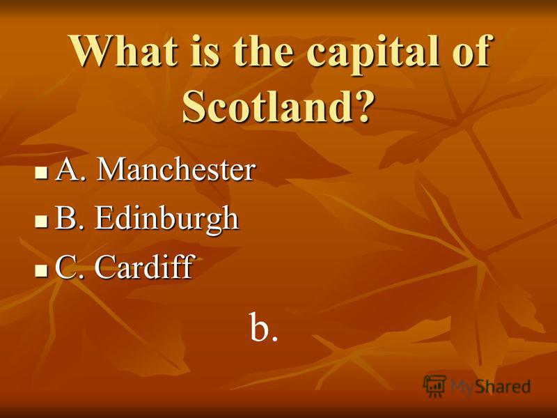 What is the capital of Scotland? A. Manchester A. Manchester B. Edinburgh B. Edinburgh C. Cardiff C. Cardiff b.