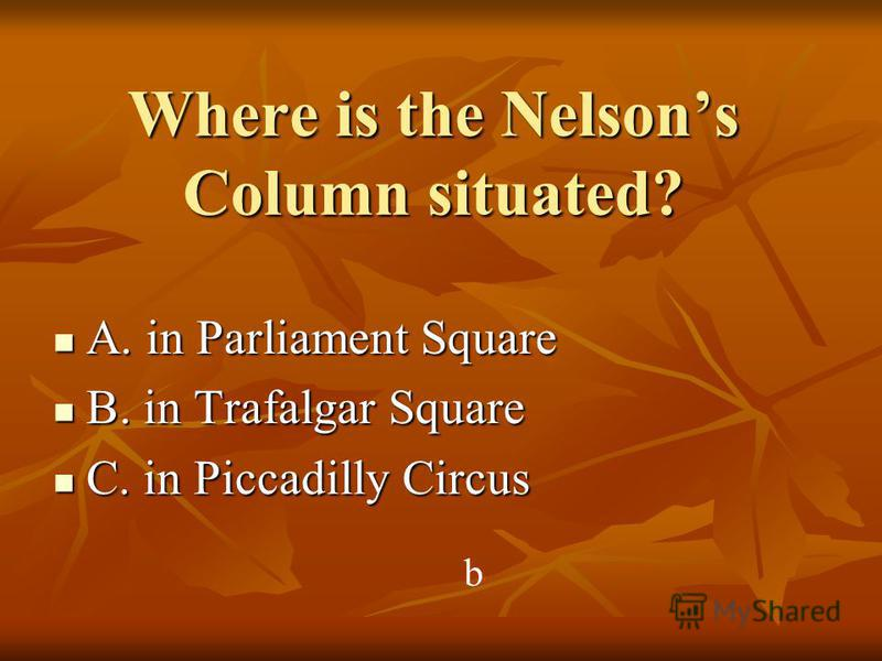 Where is the Nelsons Column situated? A. in Parliament Square A. in Parliament Square B. in Trafalgar Square B. in Trafalgar Square C. in Piccadilly Circus C. in Piccadilly Circus b