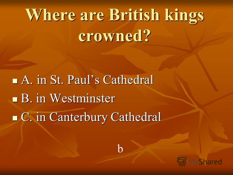 Where are British kings crowned? A. in St. Pauls Cathedral A. in St. Pauls Cathedral B. in Westminster B. in Westminster C. in Canterbury Cathedral C. in Canterbury Cathedral b