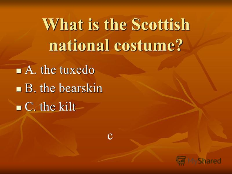 What is the Scottish national costume? A. the tuxedo A. the tuxedo B. the bearskin B. the bearskin C. the kilt C. the kilt c