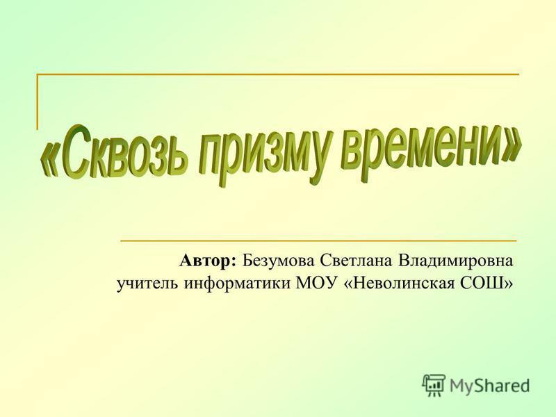 Автор: Безумова Светлана Владимировна учитель информатики МОУ «Неволинская СОШ»