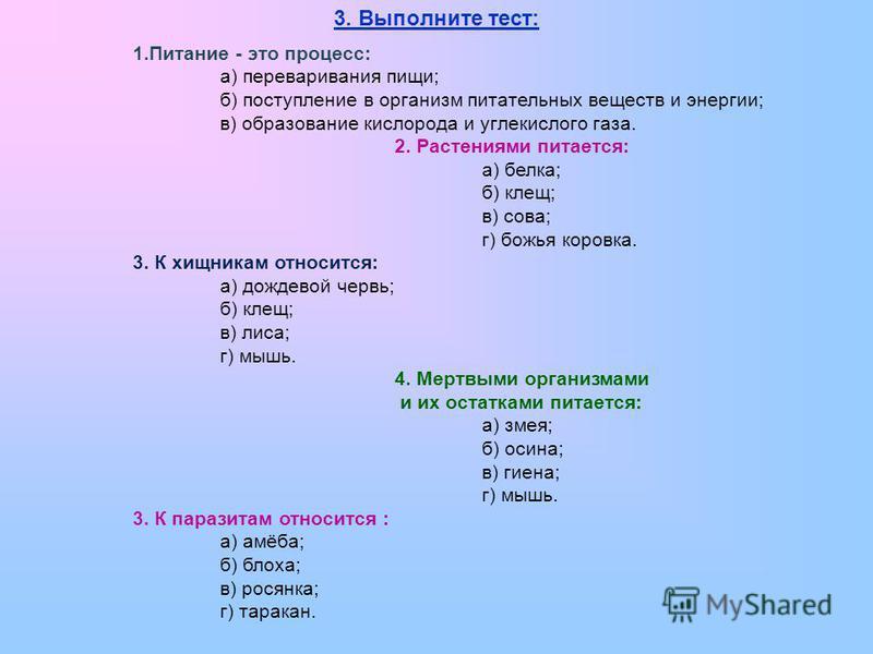3. Выполните тест: 1. Питание - это процесс: а) переваривания пищи; б) поступление в организм питательных веществ и энергии; в) образование кислорода и углекислого газа. 2. Растениями питается: а) белка; б) клещ; в) сова; г) божья коровка. 3. К хищни
