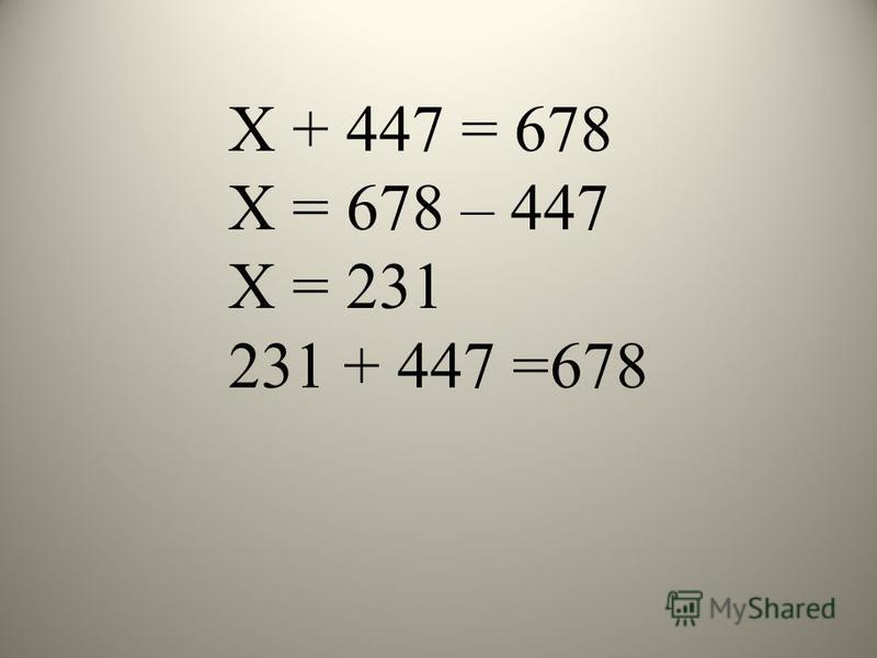 Х + 447 = 678 Х = 678 – 447 Х = 231 231 + 447 =678