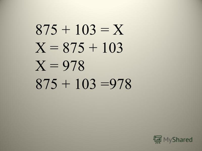 875 + 103 = Х Х = 875 + 103 Х = 978 875 + 103 =978