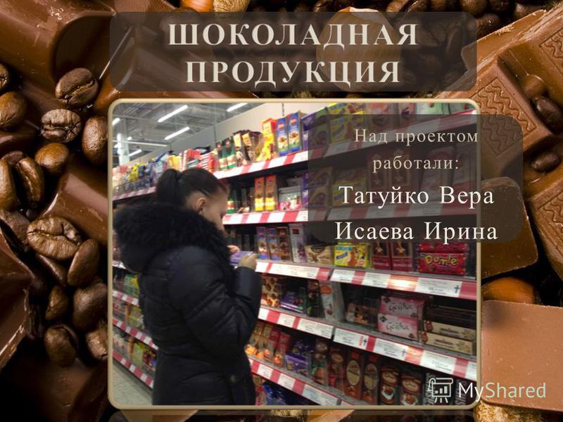Над проектом работали: Татуйко Вера Исаева Ирина
