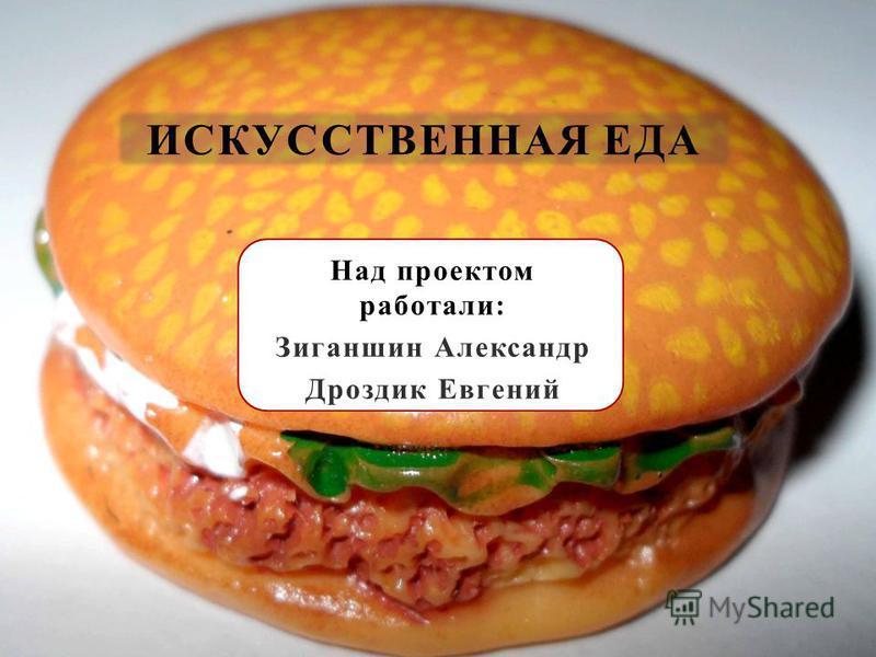 Над проектом работали: Зиганшин Александр Дроздик Евгений ИСКУССТВЕННАЯ ЕДА