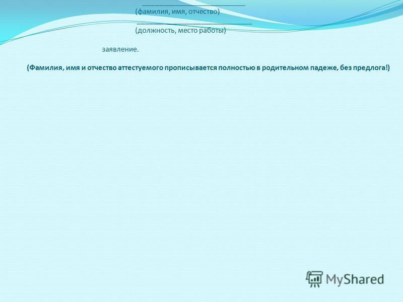 2. Текст заявления: Рекомендации по написанию заявления аттестующегося 1. Вводная часть Заявление оформляется по установленной форме (Приложение 3 к проекту Административного регламента) Аттестуемый работник обращается с заявлением в Главную аттестац