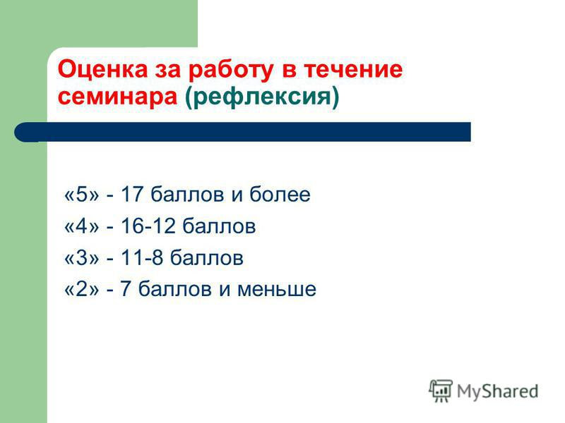 Оценка за работу в течение семинара (рефлексия) «5» - 17 баллов и более «4» - 16-12 баллов «3» - 11-8 баллов «2» - 7 баллов и меньше
