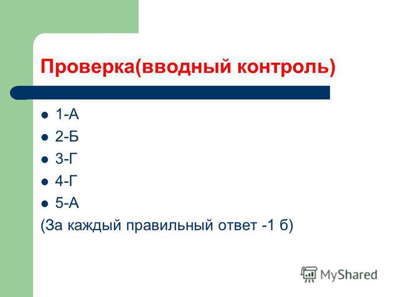 Проверка(вводный контроль) 1-А 2-Б 3-Г 4-Г 5-А (За каждый правильный ответ -1 б)