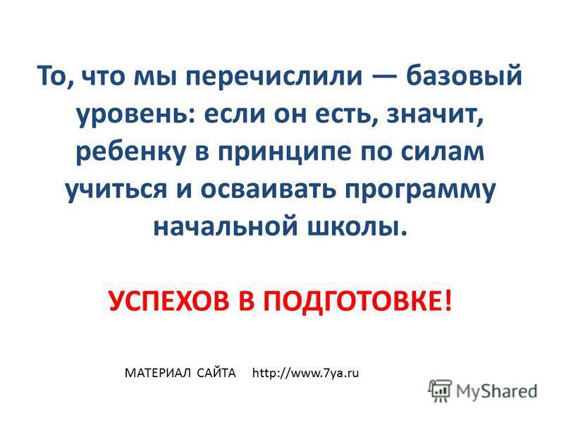 То, что мы перечислили базовый уровень: если он есть, значит, ребенку в принципе по силам учиться и осваивать программу начальной школы. УСПЕХОВ В ПОДГОТОВКЕ! МАТЕРИАЛ САЙТА http://www.7ya.ru