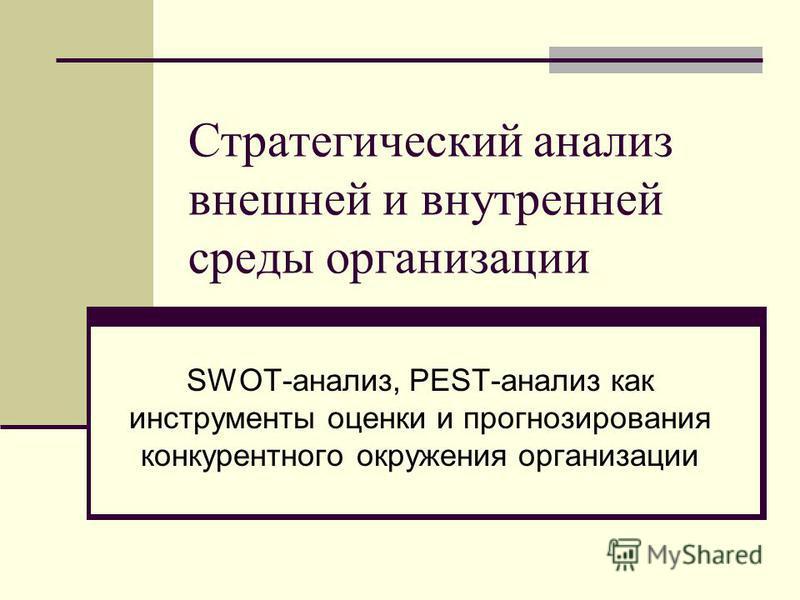 Стратегический анализ внешней и внутренней среды организации SWOT-анализ, PEST-анализ как инструменты оценки и прогнозирования конкурентного окружения организации