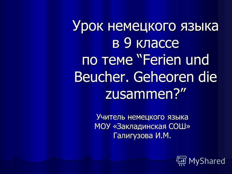 Урок немецкого языка в 9 классе по теме Ferien und Beucher. Geheoren die zusammen? Учитель немецкого языка МОУ «Закладинская СОШ» Галигузова И.М.