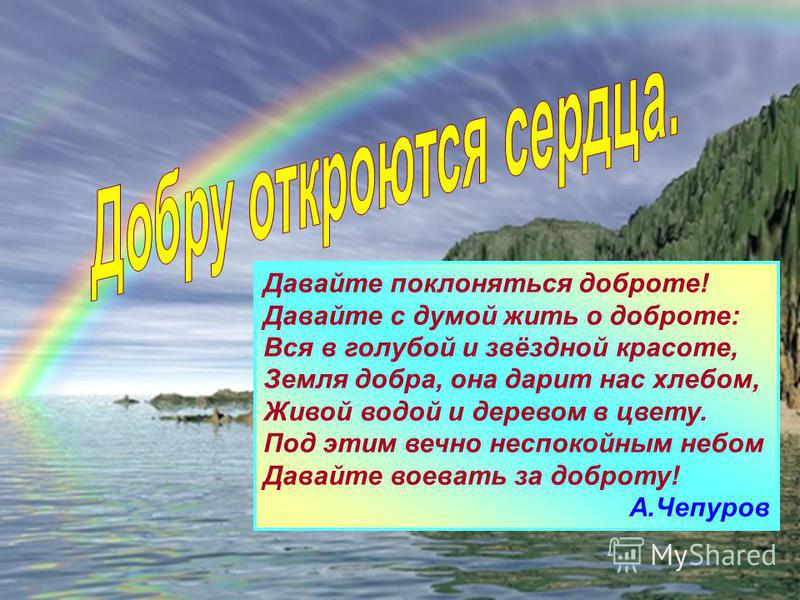 Давайте поклоняться доброте! Давайте с думой жить о доброте: Вся в голубой и звёздной красоте, Земля добра, она дарит нас хлебом, Живой водой и деревом в цвету. Под этим вечно неспокойным небом Давайте воевать за доброту! А.Чепуров