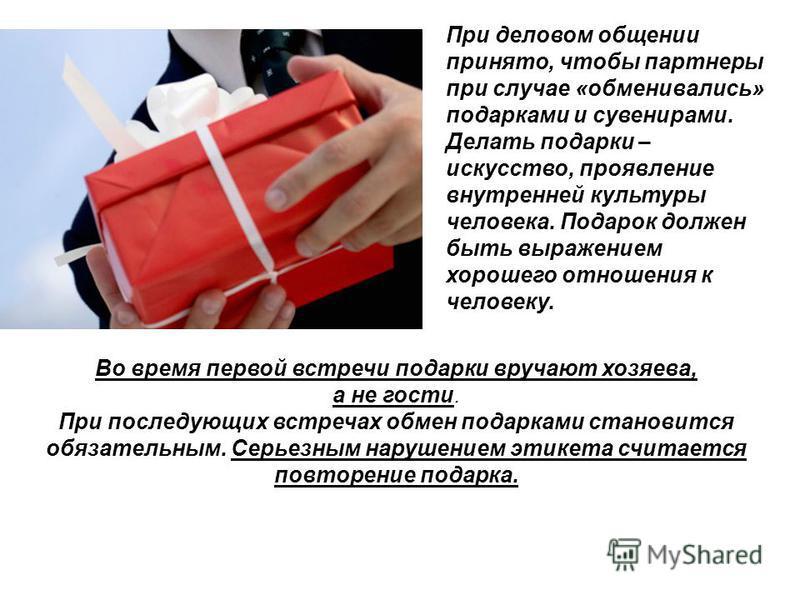 При деловом общении принято, чтобы партнеры при случае «обменивались» подарками и сувенирами. Делать подарки – искусство, проявление внутренней культуры человека. Подарок должен быть выражением хорошего отношения к человеку. Во время первой встречи п