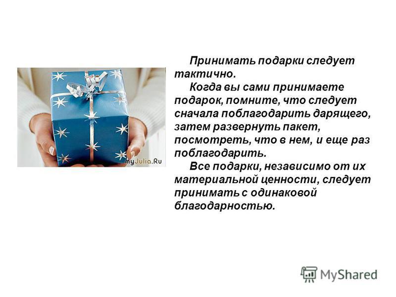 Принимать подарки следует тактично. Когда вы сами принимаете подарок, помните, что следует сначала поблагодарить дарящего, затем развернуть пакет, посмотреть, что в нем, и еще раз поблагодарить. Все подарки, независимо от их материальной ценности, сл