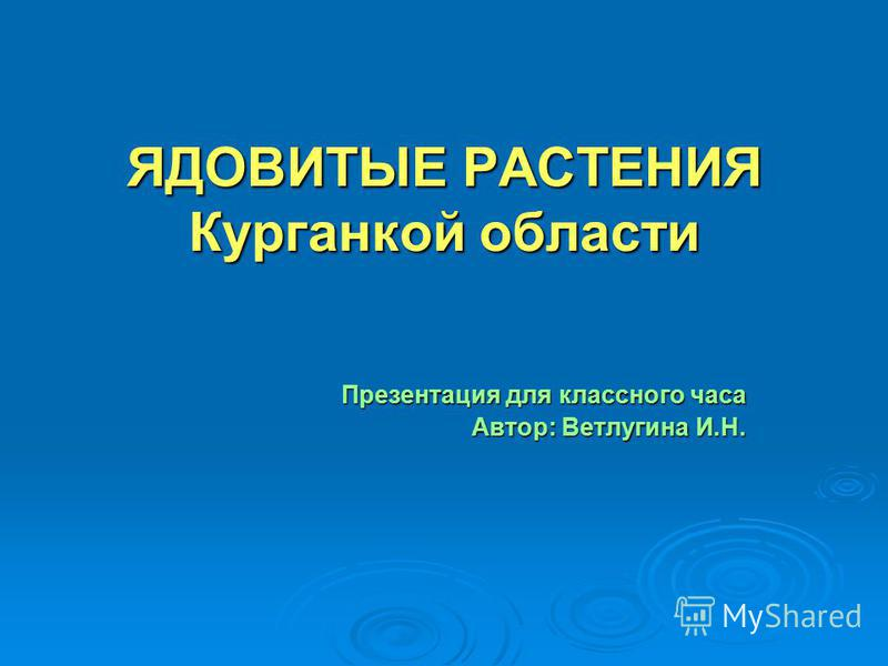 ЯДОВИТЫЕ РАСТЕНИЯ Курганкой области Презентация для классного часа Автор: Ветлугина И.Н.