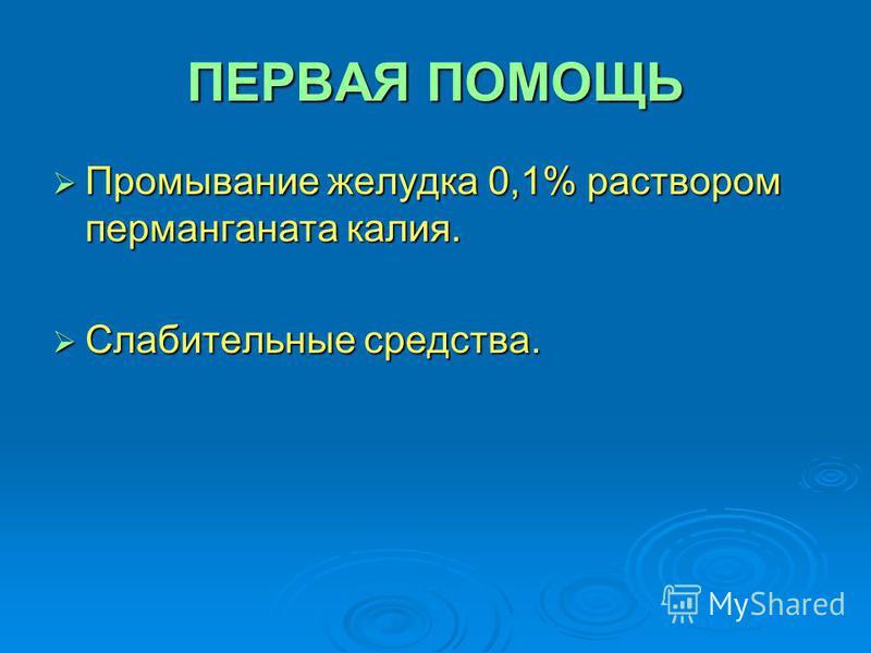 ПЕРВАЯ ПОМОЩЬ Промывание желудка 0,1% раствором перманганата калия. Промывание желудка 0,1% раствором перманганата калия. Слабительные средства. Слабительные средства.