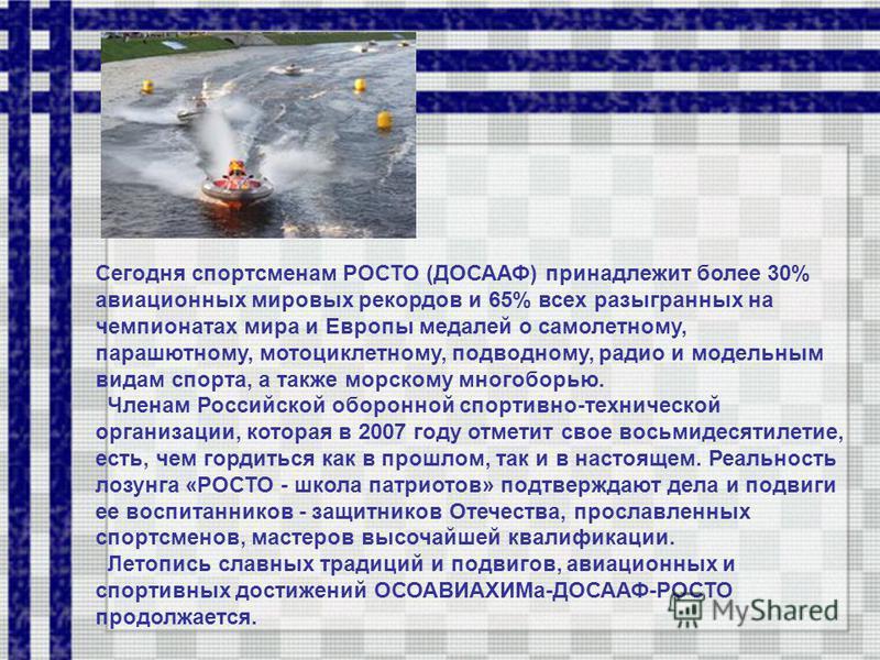 Сегодня спортсменам РОСТО (ДОСААФ) принадлежит более 30% авиационных мировых рекордов и 65% всех разыгранных на чемпионатах мира и Европы медалей о самолетному, парашютному, мотоциклетному, подводному, радио и модельным видам спорта, а также морском
