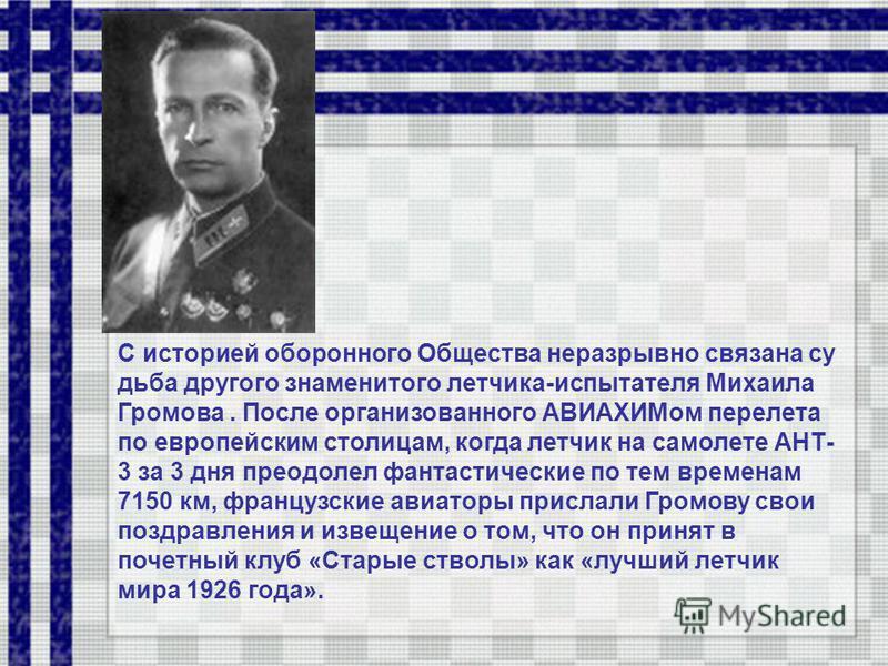 С историей оборонного Общества неразрывно связана судьба другого знаменитого летчика-испытателя Михаила Громова. После организованного АВИАХИМом перелета по европейским столицам, когда летчик на самолете АНТ- 3 за 3 дня преодолел фантастические по те