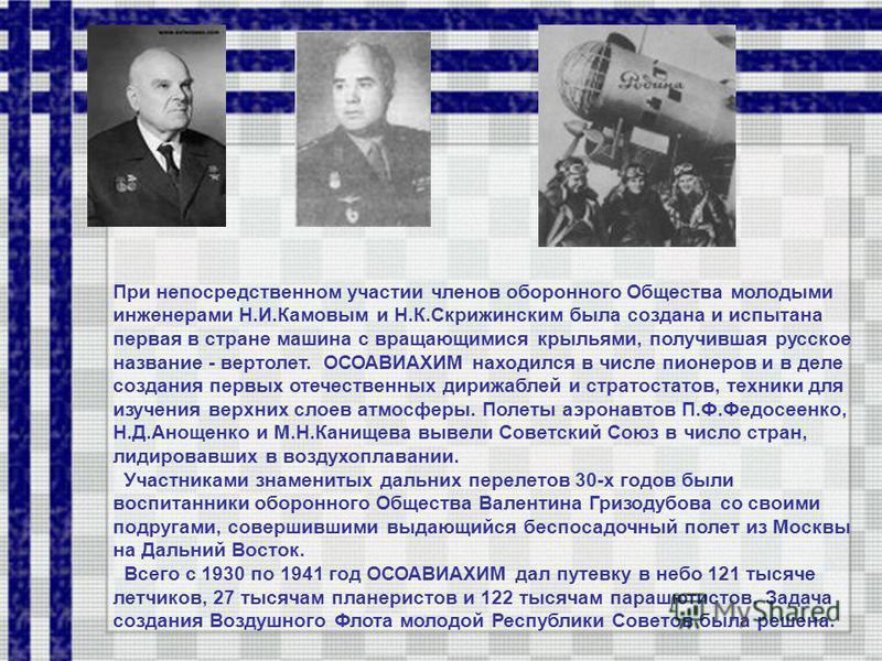 При непосредственном участии членов оборонного Общества молодыми инженерами Н.И.Камовым и Н.К.Скрижинским была создана и испытана первая в стране машина с вращающимися крыльями, получившая русское название - вертолет. ОСОАВИАХИМ находился в числе пио
