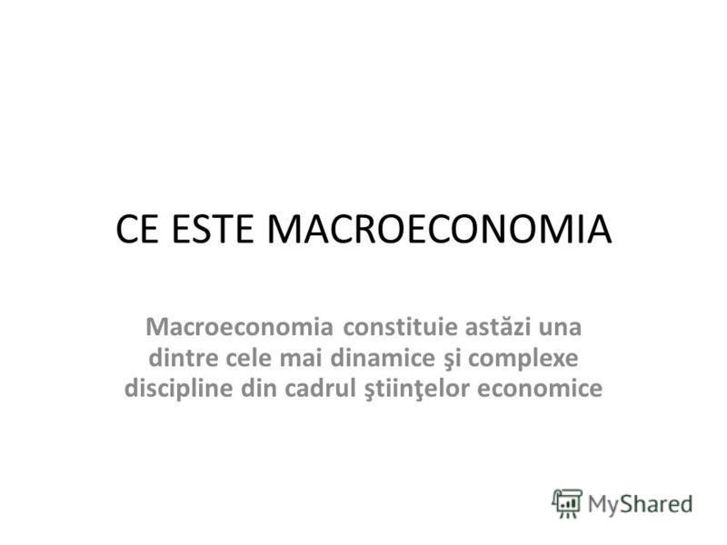 CE ESTE MACROECONOMIA Macroeconomia constituie ast ă zi una dintre cele mai dinamice şi complexe discipline din cadrul ştiinţelor economice