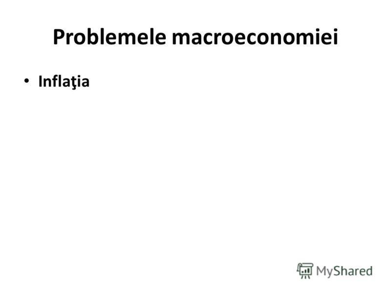 Problemele macroeconomiei Inflaţia