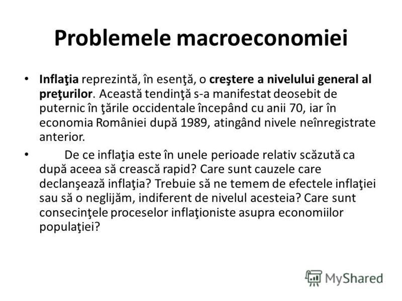 Problemele macroeconomiei Inflaţia reprezint ă, în esenţ ă, o creştere a nivelului general al preţurilor. Aceast ă tendinţ ă s-a manifestat deosebit de puternic în ţ ă rile occidentale începând cu anii 70, iar în economia României dup ă 1989, atingân