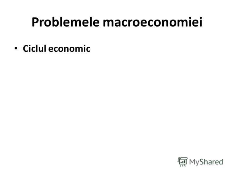 Problemele macroeconomiei Ciclul economic