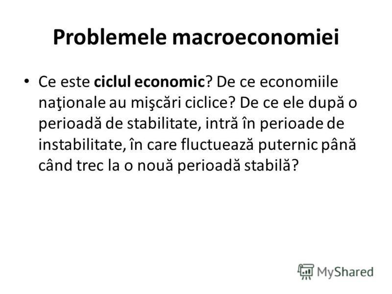 Problemele macroeconomiei Ce este ciclul economic? De ce economiile naţionale au mişc ă ri ciclice? De ce ele dup ă o perioad ă de stabilitate, intr ă în perioade de instabilitate, în care fluctueaz ă puternic pân ă când trec la o nou ă perioad ă sta