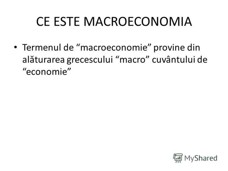 CE ESTE MACROECONOMIA Termenul de macroeconomie provine din al ă turarea grecescului macro cuvântului de economie