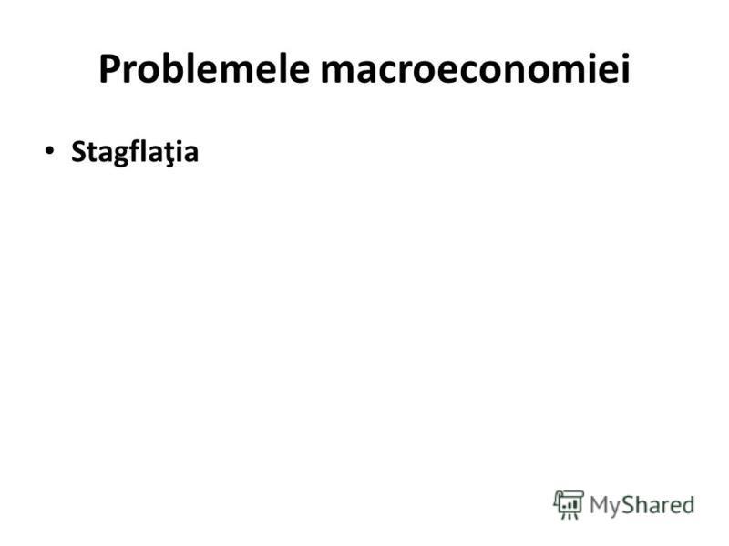Problemele macroeconomiei Stagflaţia