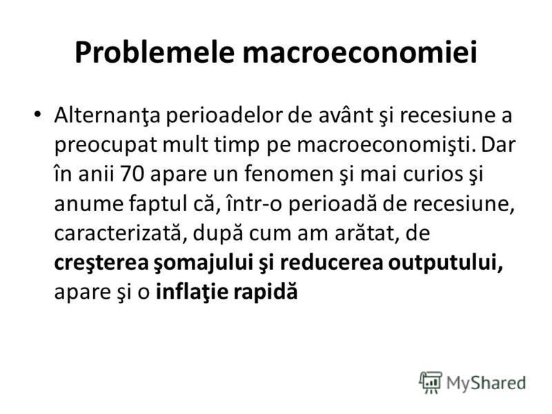 Problemele macroeconomiei Alternanţa perioadelor de avânt şi recesiune a preocupat mult timp pe macroeconomişti. Dar în anii 70 apare un fenomen şi mai curios şi anume faptul c ă, într-o perioad ă de recesiune, caracterizat ă, dup ă cum am ar ă tat,
