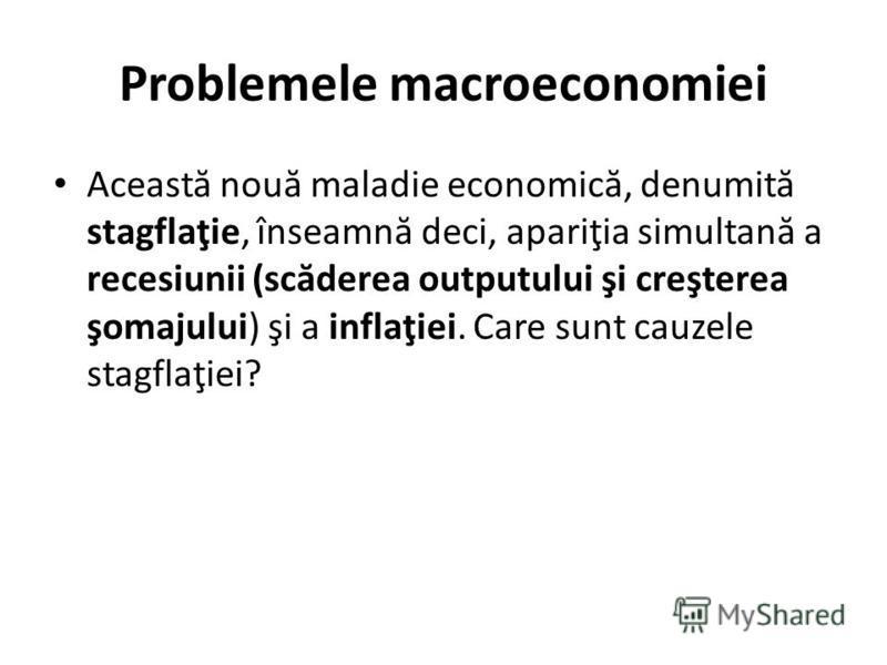 Problemele macroeconomiei Aceast ă nou ă maladie economic ă, denumit ă stagflaţie, înseamn ă deci, apariţia simultan ă a recesiunii (sc ă derea outputului şi creşterea şomajului) şi a inflaţiei. Care sunt cauzele stagflaţiei?
