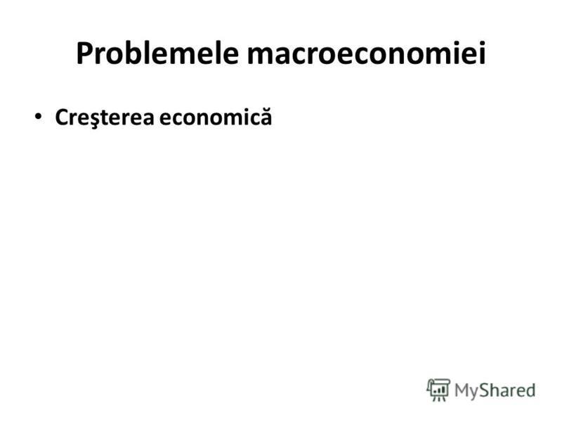 Problemele macroeconomiei Creşterea economic ă