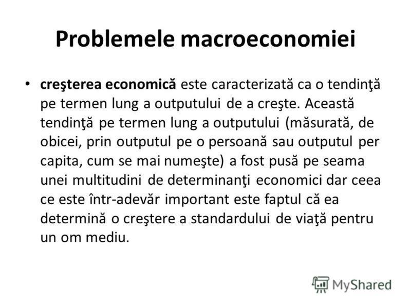 Problemele macroeconomiei creşterea economic ă este caracterizat ă ca o tendinţ ă pe termen lung a outputului de a creşte. Aceast ă tendinţ ă pe termen lung a outputului (m ă surat ă, de obicei, prin outputul pe o persoan ă sau outputul per capita, c