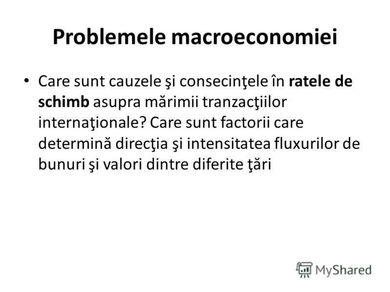 Problemele macroeconomiei Care sunt cauzele şi consecinţele în ratele de schimb asupra m ă rimii tranzacţiilor internaţionale? Care sunt factorii care determin ă direcţia şi intensitatea fluxurilor de bunuri şi valori dintre diferite ţ ă ri