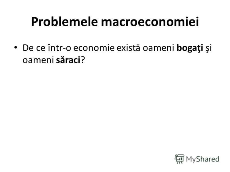 Problemele macroeconomiei De ce într-o economie exist ă oameni bogaţi şi oameni s ă raci?