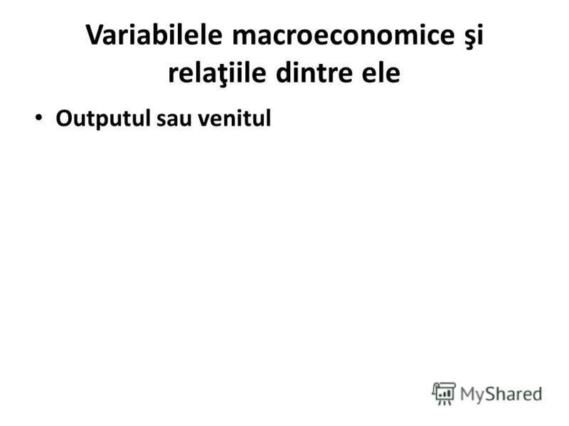 Variabilele macroeconomice şi relaţiile dintre ele Outputul sau venitul