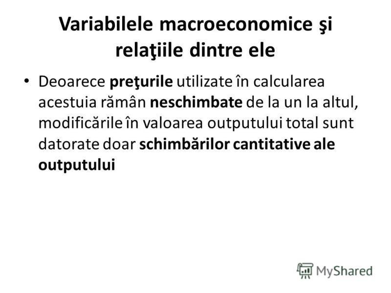 Variabilele macroeconomice şi relaţiile dintre ele Deoarece preţurile utilizate în calcularea acestuia r ă mân neschimbate de la un la altul, modific ă rile în valoarea outputului total sunt datorate doar schimb ă rilor cantitative ale outputului