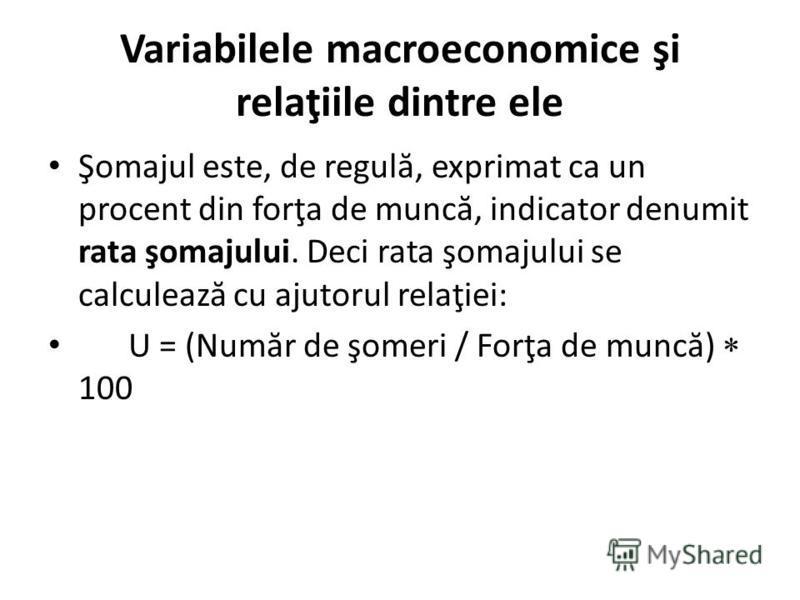 Variabilele macroeconomice şi relaţiile dintre ele Şomajul este, de regul ă, exprimat ca un procent din forţa de munc ă, indicator denumit rata şomajului. Deci rata şomajului se calculeaz ă cu ajutorul relaţiei: U = (Num ă r de şomeri / Forţa de munc