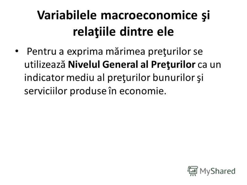 Variabilele macroeconomice şi relaţiile dintre ele Pentru a exprima m ă rimea preţurilor se utilizeaz ă Nivelul General al Preţurilor ca un indicator mediu al preţurilor bunurilor şi serviciilor produse în economie.