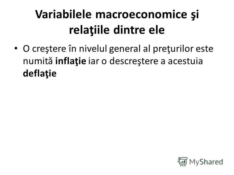 Variabilele macroeconomice şi relaţiile dintre ele O creştere în nivelul general al preţurilor este numit ă inflaţie iar o descreştere a acestuia deflaţie