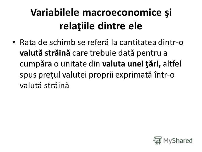 Variabilele macroeconomice şi relaţiile dintre ele Rata de schimb se refer ă la cantitatea dintr-o valut ă str ă in ă care trebuie dat ă pentru a cump ă ra o unitate din valuta unei ţ ă ri, altfel spus preţul valutei proprii exprimat ă într-o valut ă