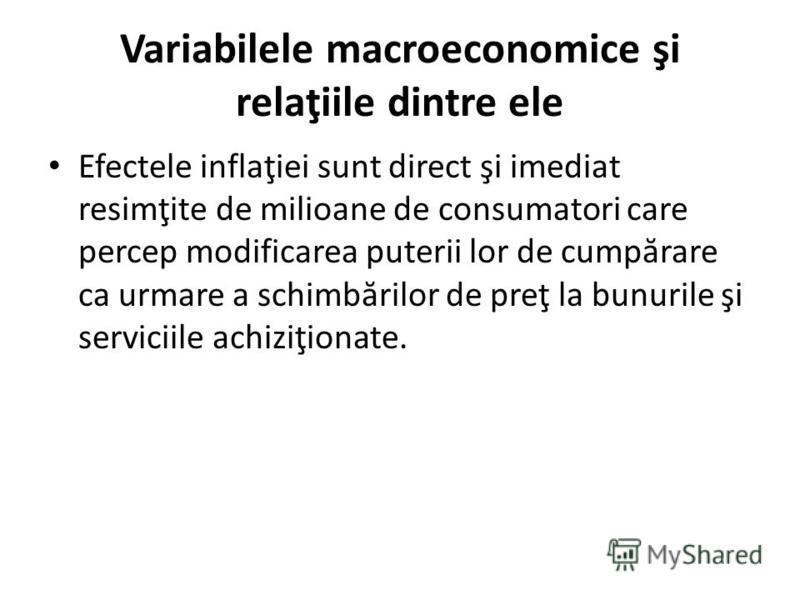 Variabilele macroeconomice şi relaţiile dintre ele Efectele inflaţiei sunt direct şi imediat resimţite de milioane de consumatori care percep modificarea puterii lor de cump ă rare ca urmare a schimb ă rilor de preţ la bunurile şi serviciile achiziţi